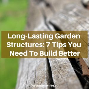 Long-Lasting Garden Structures: 7 Tips You Need To Build Better