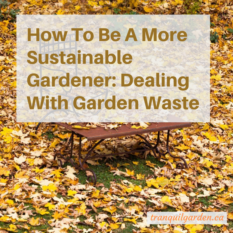 How To Be A More Sustainable Gardener: Dealing With Garden Waste | Tranquil  Garden